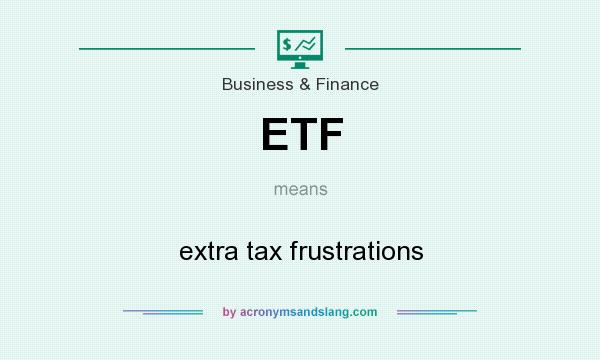 What does ETF mean? It stands for extra tax frustrations