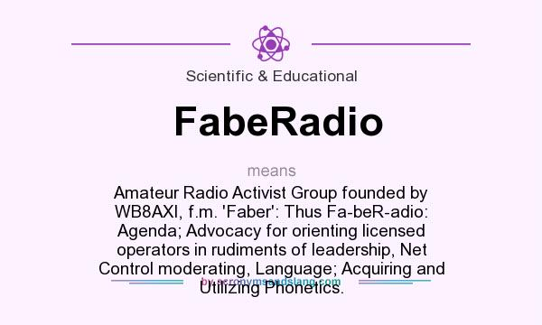 What does FabeRadio mean? It stands for Amateur Radio Activist Group founded by WB8AXI, f.m. `Faber`: Thus Fa-beR-adio: Agenda; Advocacy for orienting licensed operators in rudiments of leadership, Net Control moderating, Language; Acquiring and Utilizing Phonetics.