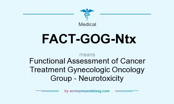 What does FACT-GOG-Ntx mean? It stands for Functional Assessment of Cancer Treatment Gynecologic Oncology Group - Neurotoxicity