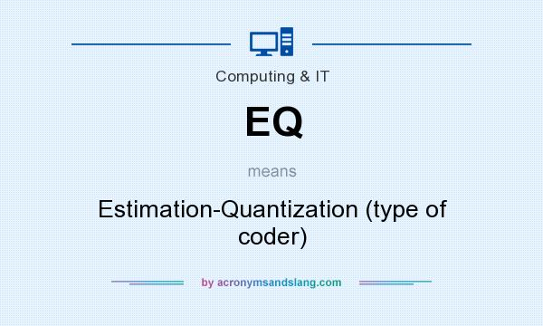 What does EQ mean? It stands for Estimation-Quantization (type of coder)