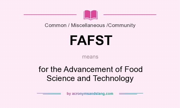 What does FAFST mean? It stands for for the Advancement of Food Science and Technology