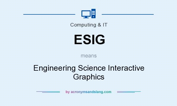 What does ESIG mean? It stands for Engineering Science Interactive Graphics