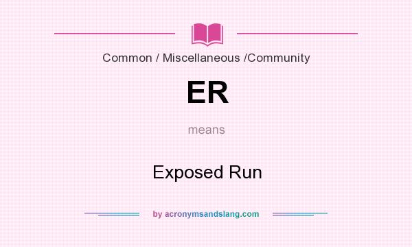 What does ER mean? It stands for Exposed Run