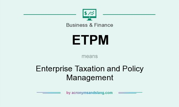 What does ETPM mean? It stands for Enterprise Taxation and Policy Management