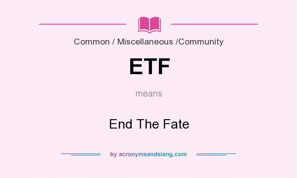 What does ETF mean? It stands for End The Fate