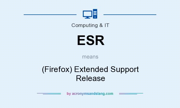 What does ESR mean? It stands for (Firefox) Extended Support Release