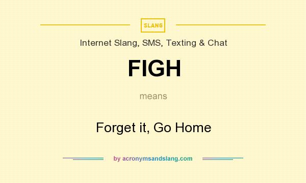What does FIGH mean? It stands for Forget it, Go Home