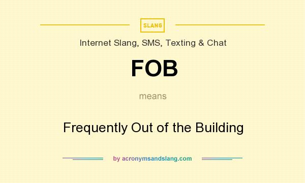 What does FOB mean? It stands for Frequently Out of the Building