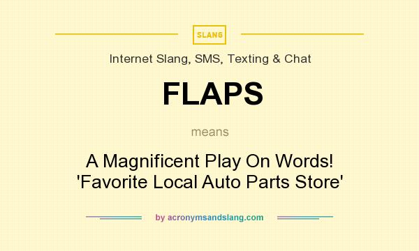 What does FLAPS mean? It stands for A Magnificent Play On Words! `Favorite Local Auto Parts Store`