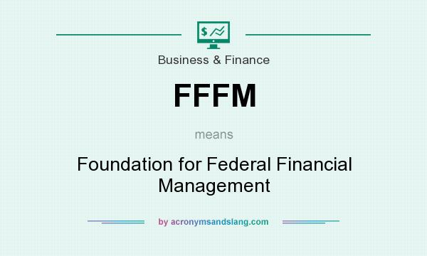 What does FFFM mean? It stands for Foundation for Federal Financial Management