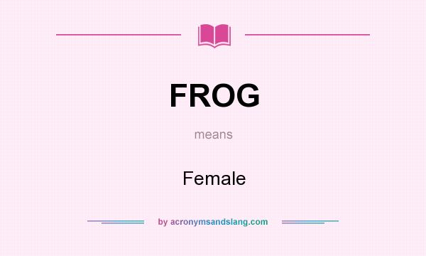 What does FROG mean? It stands for Female