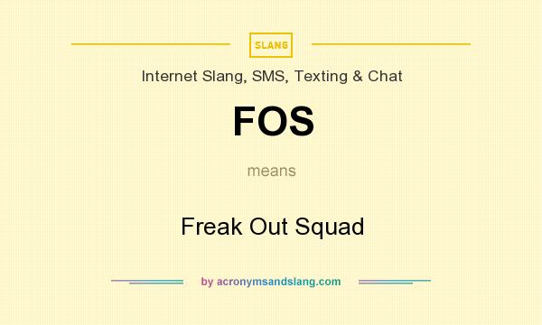 What does FOS mean? It stands for Freak Out Squad