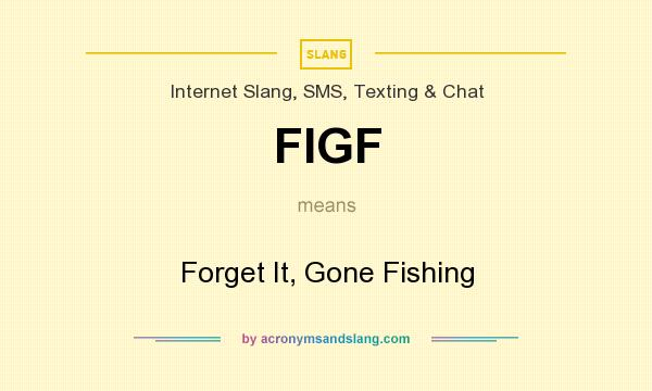 What does FIGF mean? It stands for Forget It, Gone Fishing