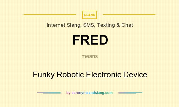 What does FRED mean? It stands for Funky Robotic Electronic Device