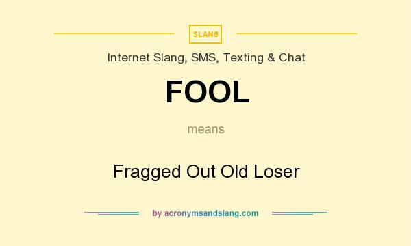 What does FOOL mean? It stands for Fragged Out Old Loser