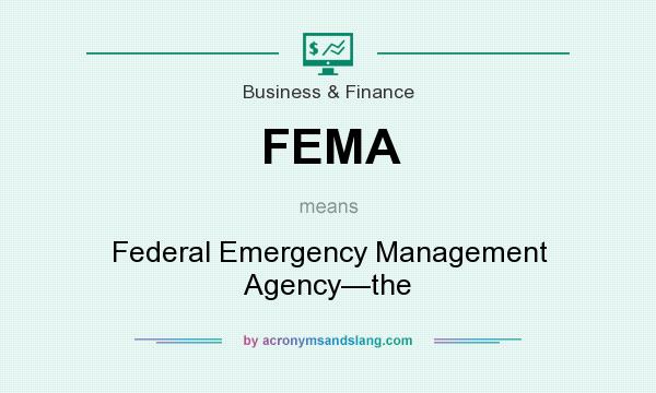 What does FEMA mean? It stands for Federal Emergency Management Agency—the