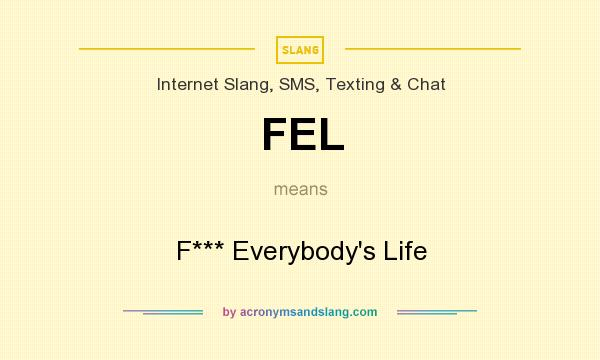 What does FEL mean? It stands for F*** Everybody`s Life