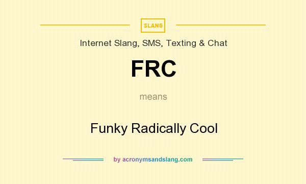 What does FRC mean? It stands for Funky Radically Cool