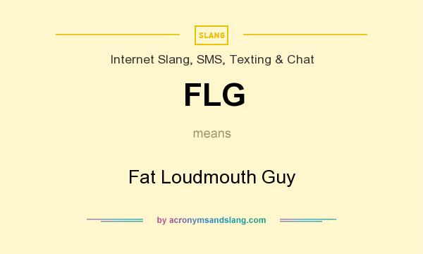 What does FLG mean? It stands for Fat Loudmouth Guy