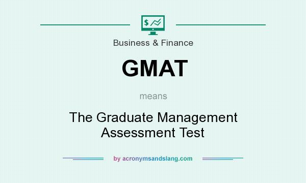 What does GMAT mean? It stands for The Graduate Management Assessment Test