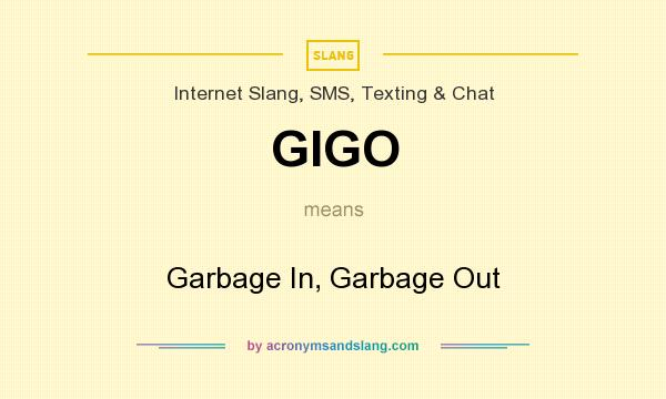 What does GIGO mean? It stands for Garbage In, Garbage Out