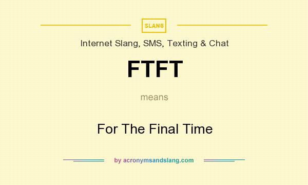 What does FTFT mean? It stands for For The Final Time