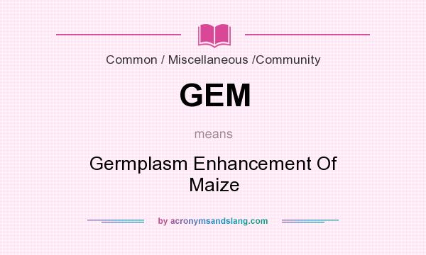 What does GEM mean? It stands for Germplasm Enhancement Of Maize