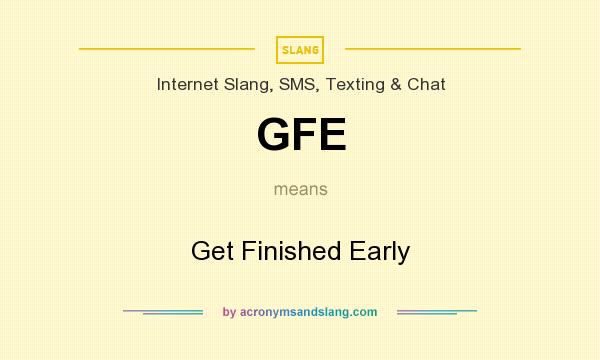 What does GFE mean? It stands for Get Finished Early