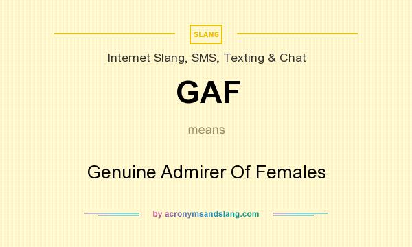 What does GAF mean? It stands for Genuine Admirer Of Females