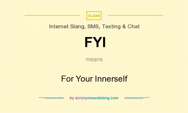 What does FYI mean? It stands for For Your Innerself