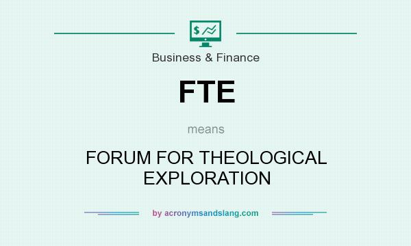 What does FTE mean? It stands for FORUM FOR THEOLOGICAL EXPLORATION