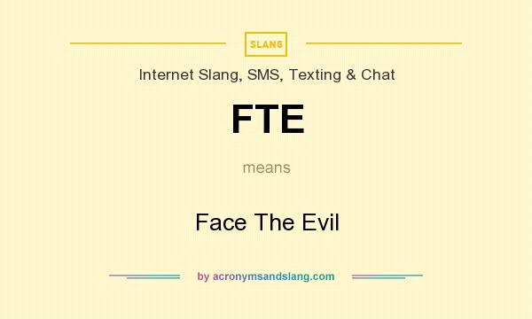 What does FTE mean? It stands for Face The Evil