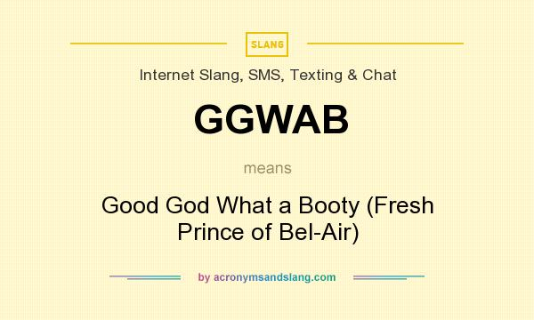 What does GGWAB mean? It stands for Good God What a Booty (Fresh Prince of Bel-Air)