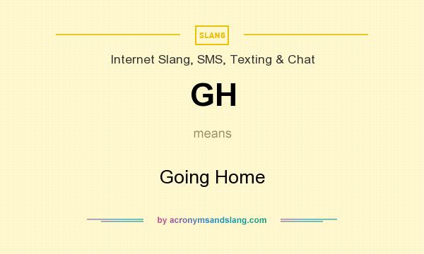 What does GH mean? It stands for Going Home