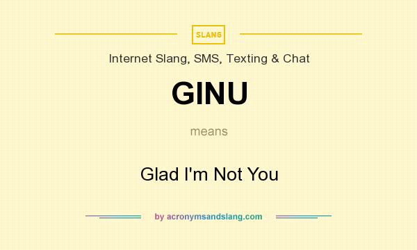 What does GINU mean? It stands for Glad I`m Not You