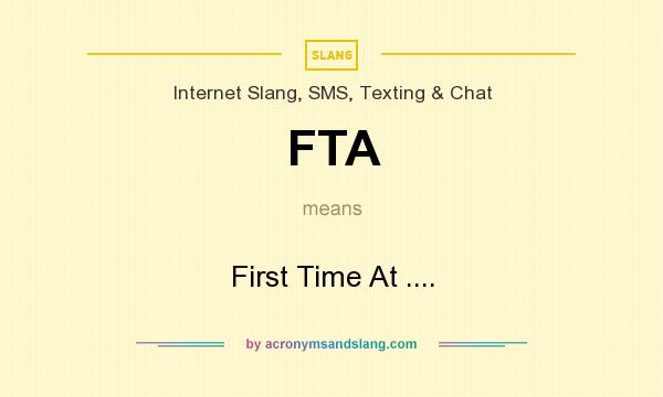 What does FTA mean? It stands for First Time At ....
