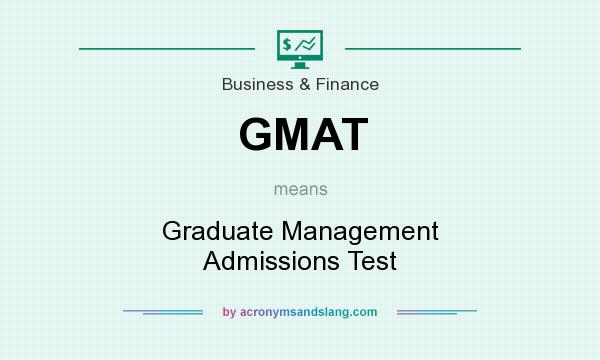 What does GMAT mean? It stands for Graduate Management Admissions Test