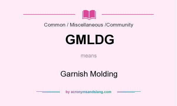 What does GMLDG mean? It stands for Garnish Molding