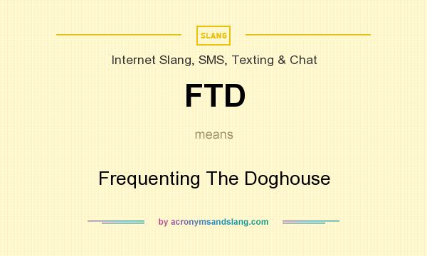 What does FTD mean? It stands for Frequenting The Doghouse