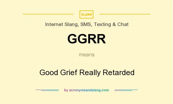 What does GGRR mean? It stands for Good Grief Really Retarded