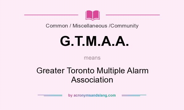 What does G.T.M.A.A. mean? It stands for Greater Toronto Multiple Alarm Association