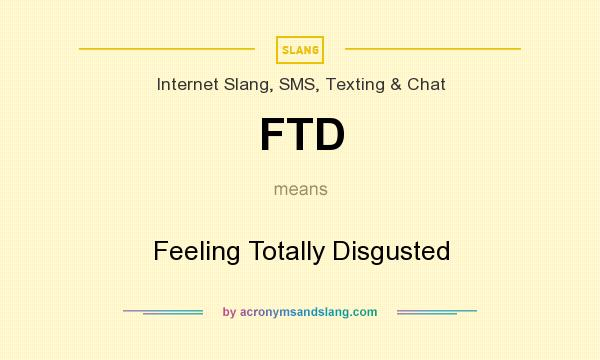 What does FTD mean? It stands for Feeling Totally Disgusted
