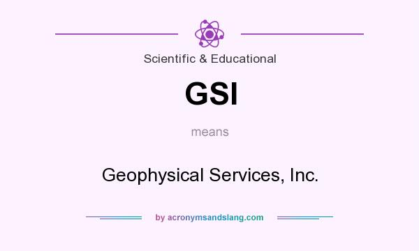 What does GSI mean? It stands for Geophysical Services, Inc.