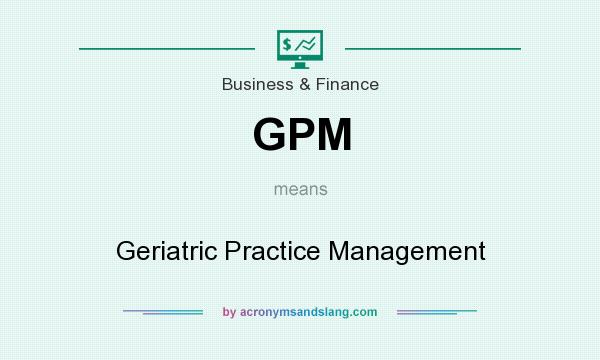 What does GPM mean? It stands for Geriatric Practice Management