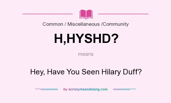 What does H,HYSHD? mean? It stands for Hey, Have You Seen Hilary Duff?
