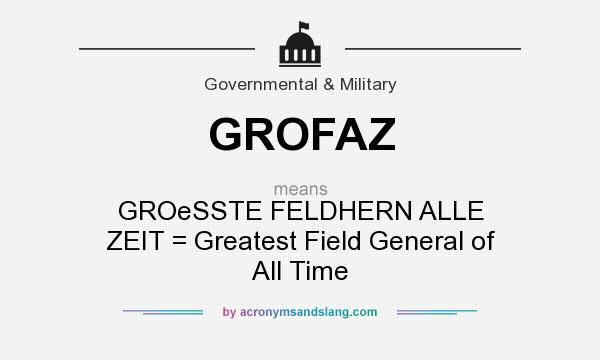 What does GROFAZ mean? It stands for GROeSSTE FELDHERN ALLE ZEIT = Greatest Field General of All Time