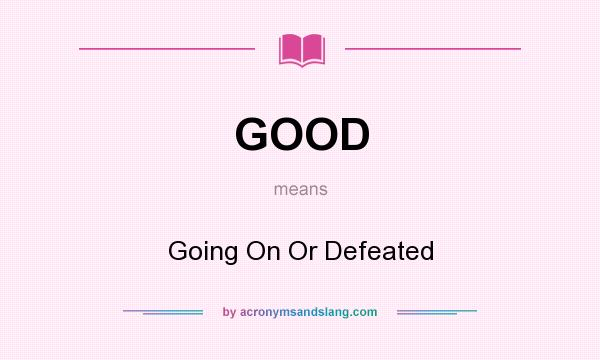 What does GOOD mean? It stands for Going On Or Defeated
