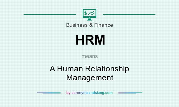 What does HRM mean? It stands for A Human Relationship Management