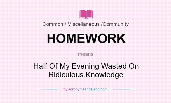 What does HOMEWORK mean? It stands for Half Of My Evening Wasted On Ridiculous Knowledge