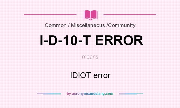What does I-D-10-T ERROR mean? It stands for IDIOT error